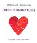 Вениамин Борисов - Свежевыжатый. Сборник стихотворений обложка книги