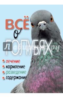 Все о голубях. Лечение, кормление, разведение, содержание - Татьяна Плотникова