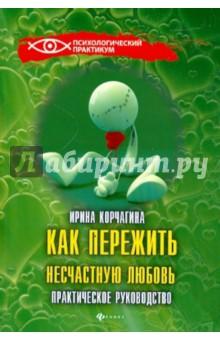 Как пережить несчастную любовь: практическое руководство - Ирина Корчагина