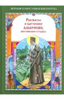 Рассказы о батюшке Амвросии, оптинском старце - Наталия Скоробогатько