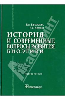 История и современные вопросы развития биоэтики: учебное пособие - Балалыкин, Киселев