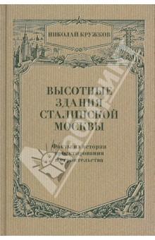 Высотные здания сталинской Москвы: Факты из истории проектирования и строительства - Николай Кружков