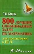 Эдуард Балаян - 800 лучших олимпиадных задач по математике для подготовки к ЕГЭ. 9-11 классы обложка книги
