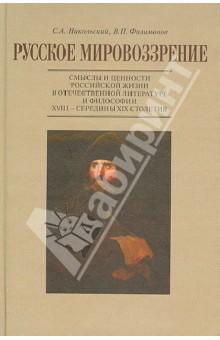 Русское мировоззрение. Смыслы и ценности российской жизни в отечественной литературе и философии - Никольский, Филимонов