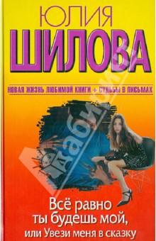 Купить Юлия Шилова: Все равно ты будешь мой, или Увези меня в сказку. Новая жизнь любимой книги + судьбы письмах ISBN: 978-5-271-44853-9