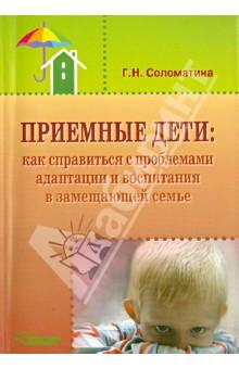Приемные дети. Как справиться с проблемами адаптации и воспитания в замещающей семье - Галина Соломатина