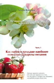 Натуральное и здоровое питание дома и вне дома. Часть 1. Как найти в продаже полезные продукты - Татьяна Куницына