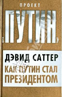Как Путин стал президентом - Дэвид Саттер