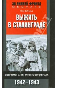 Выжить в Сталинграде. Воспоминания фронтового врача. 1943-1946