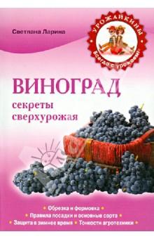 Виноград. Секреты сверхурожая - Светлана Ларина