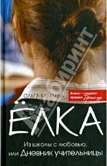 Елка. Из школы с любовью, или Дневник учительницы - Ольга Камаева