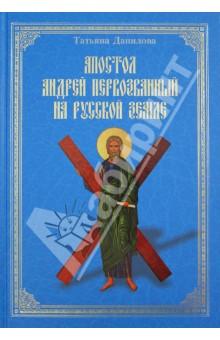 Апостол Андрей Первозванный на Русской земле - Татьяна Данилова