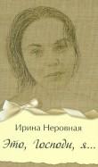 Ирина Неровная: Это, Господи, я…