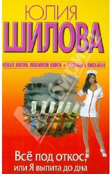 Купить Юлия Шилова: Все под откос, или Я выпита до дна ISBN: 978-5-271-45258-1