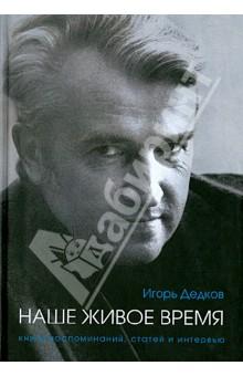 Игорь Дедков: наше живое время. Книга воспоминаний, статей и интервью - Игорь Дедков