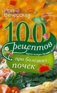 Ирина Вечерская: 100 рецептов при болезнях почек. Вкусно, полезно, душевно, целебно