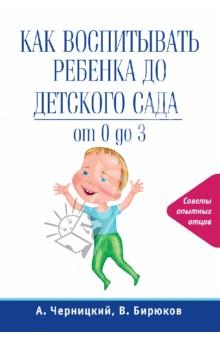 Как воспитывать ребенка до детского сада. От 0 до 3 - Черницкий, Бирюков