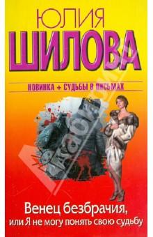Купить Юлия Шилова: Венец безбрачия, или Я не могу обмануть свою судьбу ISBN: 978-5-17-077914-7