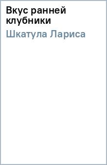 Вкус ранней клубники - Лариса Шкатула