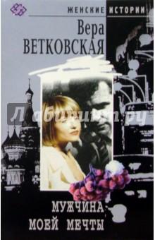 Мужчина моей мечты: Роман - Вера Ветковская