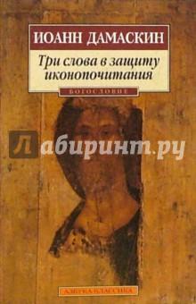 Три слова в защиту иконопочитания - Иоанн Дамаскин