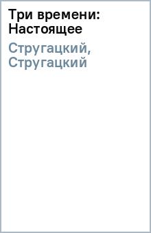 Три времени: Настоящее - Стругацкий, Стругацкий