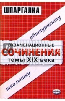Экзаменационные сочинения. Темы XIX века. 11 класс: Учебное пособие