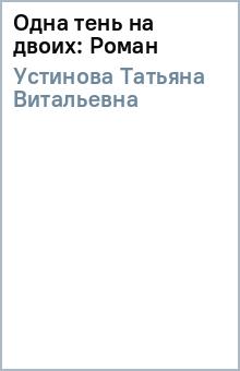 Одна тень на двоих: Роман - Татьяна Устинова