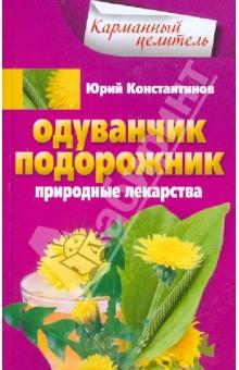 Одуванчик, подорожник. Природные лекарства - Юрий Константинов