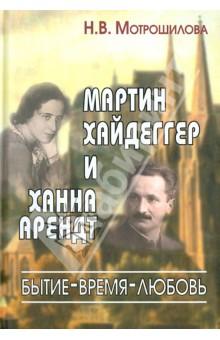 Мартин Хайдеггер и Ханна Арендт. Бытие - Время - Любовь - Нелли Мотрошилова