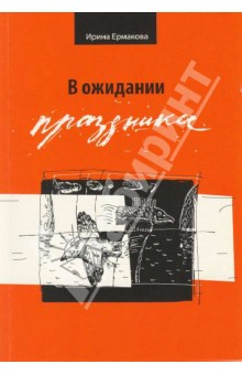 Купить Ирина Ермакова: В ожидании праздника. Стихотворения 1989 - 2007 ISBN: 978-5-85538-044-6