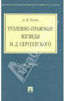 Уголовно-правовые взгляды Н. Д. Сергеевского: монография - Александр Чучаев