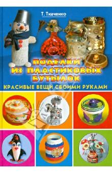 Купить Татьяна Ткаченко: Поделки из пластиковых бутылок. Красивые вещи своими руками ISBN: 978-5-386-05117-4