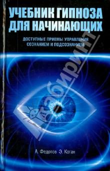 Купить Федотов, Басенко, Коган: Учебник гипноза для начинающих. Доступные приемы управления сознанием и подсознанием ISBN: 978-538601-217-5