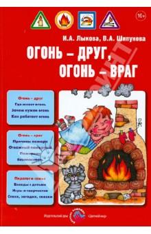 Огонь - друг, огонь - враг. Детская безопасность. Пособие для педагогов, руководство для родителей - Лыкова, Шипунова