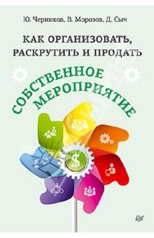 Как организовать, раскрутить и продать собственное мероприятие - Черников, Морозов, Сыч