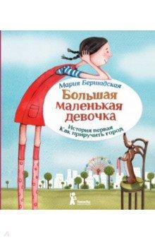 Мария Бершадская - Большая маленькая девочка. История первая. Как приручить город