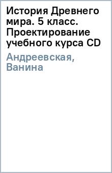 История Древнего мира. 5 класс. Проектирование учебного курса (CD) - Андреевская, Ванина