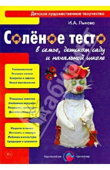 Соленое тесто в семье, детском саду и начальной школе. Книга для педагогов и родителей - Ирина Лыкова