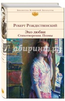 Купить Роберт Рождественский: Эхо любви. Стихотворения. Поэмы ISBN: 978-5-699-66459-7