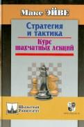 Макс Эйве: Стратегия и тактика. Курс шахматных лекций