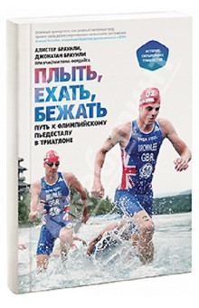 Плыть, ехать, бежать. Путь к олимпийскому пьедесталу в триатлоне - Браунли, Браунли, Фордайс