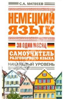 Купить Сергей Матвеев: Немецкий язык за один месяц. Самоучитель разговорного языка. Начальный уровень ISBN: 978-5-17-082391-8