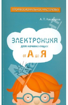 Электроника для начинающих: от А до Я - Андрей Кашкаров