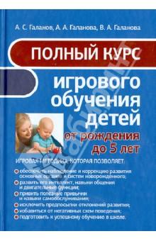 Купить Галанов, Галанова, Галанова: Полный курс игрового обучения детей от рождения до 5 лет ISBN: 978-985-549-760-9