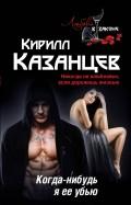Кирилл Казанцев: Когда-нибудь я ее убью