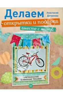 Делаем открытки и подарки вместе с мамой. Оригинальные бумажные техники - Анастасия Данилова