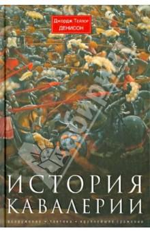 История кавалерии. Вооружение, тактика, крупнейшие сражения - Джордж Денисон