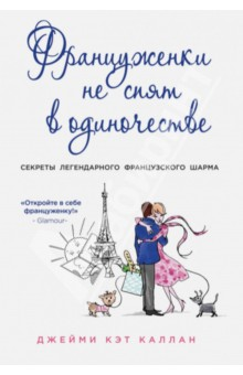 Купить Джейми Каллан: Француженки не спят в одиночестве. Секреты легендарного французского шарма ISBN: 978-5-699-68597-4