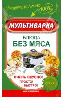 Купить Мария Жукова: Мультиварка. Блюда без мяса. Очень вкусно! ISBN: 978-5-17-084100-4